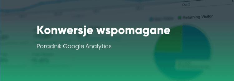 Konwersje wspomagane – poradnik Google Analytics