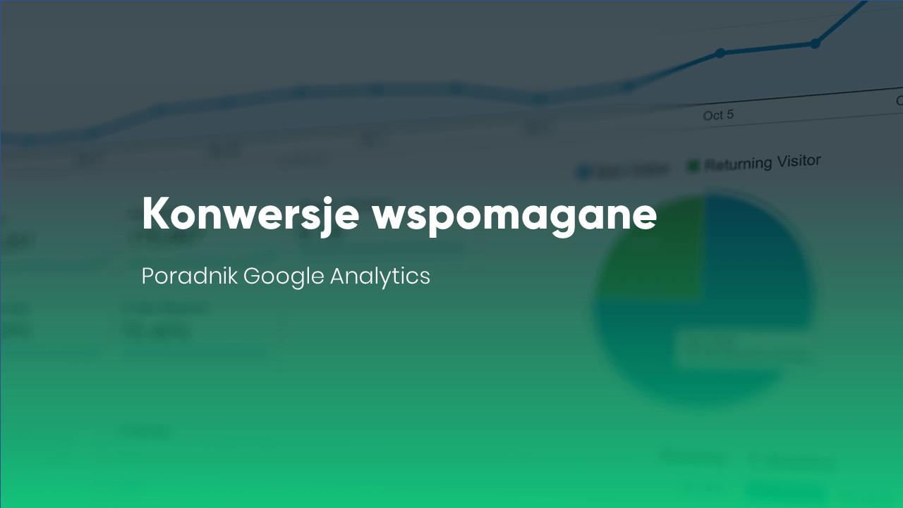 Konwersje wspomagane - poradnik Google Analytics